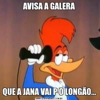 AVISA A GALERAQUE A JANA VAI P O LONGÃO...