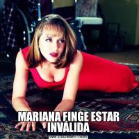 MARIANA FINGE ESTAR INVÁLIDA