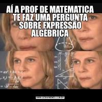 AÍ A PROF DE MATEMATICA TE FAZ UMA PERGUNTA SOBRE EXPRESSÃO ALGÉBRICA