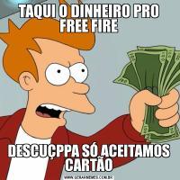 TAQUI O DINHEIRO PRO FREE FIREDESCUÇPPA SÓ ACEITAMOS CARTÃO