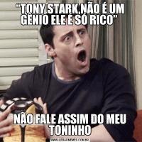 """""""TONY STARK,NÃO É UM GÊNIO ELE É SÓ RICO"""" NÃO FALE ASSIM DO MEU TONINHO"""