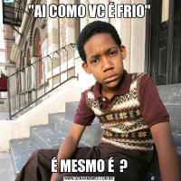 'AI COMO VC É FRIO'É MESMO É  ?