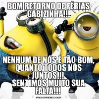 BOM RETORNO DE FÉRIAS GABIZINHA!!!NENHUM DE NÓS É TÃO BOM, QUANTO TODOS NÓS JUNTOS!!!  SENTIMOS MUITO SUA FALTA!!!