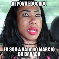 OI POVO EDUCADOEU SOU A GATA DO MARCIO DO BABADO
