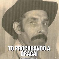 TO PROCURANDO A GRAÇA!