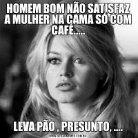 HOMEM BOM NÃO SATISFAZ A MULHER NA CAMA SÓ COM CAFÉ.....LEVA PÃO , PRESUNTO, ....