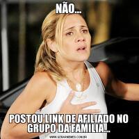 NÃO...POSTOU LINK DE AFILIADO NO GRUPO DA FAMILIA...