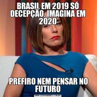 BRASIL EM 2019 SÓ DECEPÇÃO. IMAGINA EM 2020 PREFIRO NEM PENSAR NO FUTURO