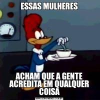 ESSAS MULHERESACHAM QUE A GENTE ACREDITA EM QUALQUER COISA
