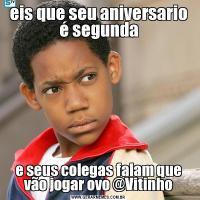 eis que seu aniversario é segundae seus colegas falam que vão jogar ovo @Vitinho