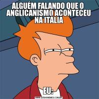 ALGUÉM FALANDO QUE O  ANGLICANISMO ACONTECEU NA ITÁLIA EU: