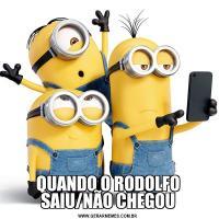 QUANDO O RODOLFO SAIU/NÃO CHEGOU