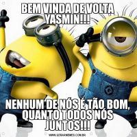 BEM VINDA DE VOLTA YASMIN!!!NENHUM DE NÓS É TÃO BOM, QUANTO TODOS NÓS JUNTOS!!!