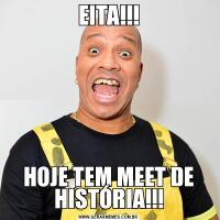 EITA!!!HOJE TEM MEET DE HISTÓRIA!!!