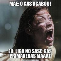 MAE: O GAS ACABOU!EU: LIGA NO SASC GAS PRIMAVERAS MAAAE