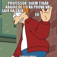 PROFESSOR: QUEM TIRAR ABAIXO DE 1.0 NA PROVA VAI SAIR DA SALA                                                                   EU: