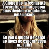 A Globo não ia fechar até fevereiro ou março com suas dívidas executadas pela união?Eu vou é mudar de canal ao invés de esperar essa m... falir!