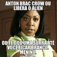 ANTON BRAC CROW OU LIBERA O ALIENOU TE DOU UMA SURRA ATÉ VOCÊ FICAR BRANCO. MENINO.