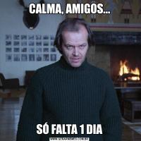 CALMA, AMIGOS...SÓ FALTA 1 DIA