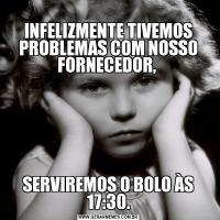 INFELIZMENTE TIVEMOS PROBLEMAS COM NOSSO FORNECEDOR, SERVIREMOS O BOLO ÀS 17:30.