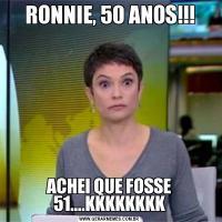 RONNIE, 50 ANOS!!!ACHEI QUE FOSSE 51....KKKKKKKK