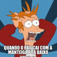 QUANDO O PÃO CAI COM A MANTEIGA PRA BAIXO