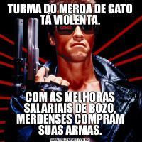 TURMA DO MERDA DE GATO TÁ VIOLENTA.COM AS MELHORAS SALARIAIS DE BOZO, MERDENSES COMPRAM SUAS ARMAS.