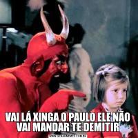 VAI LÁ XINGA O PAULO ELE NÃO VAI MANDAR TE DEMITIR