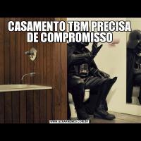 CASAMENTO TBM PRECISA DE COMPROMISSO