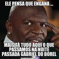 ELE PENSA QUE ENGANA ...MAIS TÁ TUDO AQUI O QUE PASSAMOS NA NOITE PASSADA GABRIEL DO BOREL