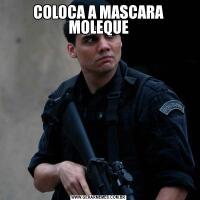 COLOCA A MASCARA MOLEQUE