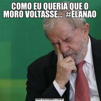 COMO EU QUERIA QUE O MORO VOLTASSE...  #ELANAO