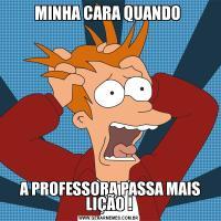 MINHA CARA QUANDO  A PROFESSORA PASSA MAIS LIÇÃO !