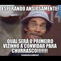 ESPERANDO ANSIOSAMENTE! QUAL SERÁ O PRIMEIRO VIZINHO A CONVIDAR PARA CHURRASCO!!!!!!!