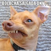 BOLACHA SALGADA DNV ;-;