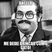 ANGELAME DEIXE BRINCAR COM O GATO!
