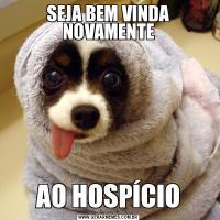 SEJA BEM VINDA NOVAMENTEAO HOSPÍCIO