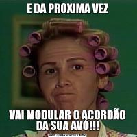 E DA PROXIMA VEZVAI MODULAR O ACORDÃO DA SUA AVÓ!!!