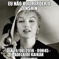 EU NÃO VOU PERDER O ZENSHINDIA 19/08/2018 - 09H45 -  ADELAIDE KAIKAN
