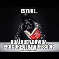 ESTUDE..QUALQUER DÚVIDA, PROCURE SEU PROFESSOR