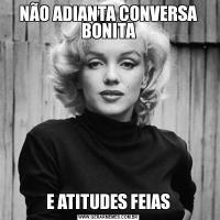 NÃO ADIANTA CONVERSA BONITAE ATITUDES FEIAS