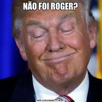NÃO FOI ROGER?