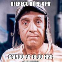 OFEREÇO HJ PP X PVSAINDO AS 18.00 HRS