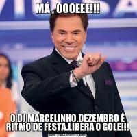 MÁ , OOOEEE!!!O DJ MARCELINHO.DEZEMBRO É RITMO DE FESTA.LIBERA O GOLE!!!