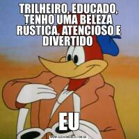 TRILHEIRO, EDUCADO, TENHO UMA BELEZA RÚSTICA, ATENCIOSO E DIVERTIDO EU
