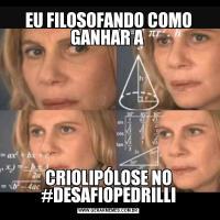EU FILOSOFANDO COMO GANHAR A CRIOLIPÓLOSE NO #DESAFIOPEDRILLI