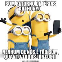 BOM RETORNO DE FÉRIAS ANTHONYO NENHUM DE NÓS É TÃO BOM, QUANTO TODOS JUNTOS!!!