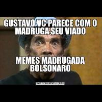 GUSTAVO VC PARECE COM O MADRUGA SEU VIADOMEMES MADRUGADA BOLSONARO