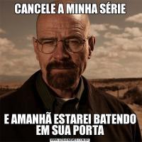 CANCELE A MINHA SÉRIEE AMANHÃ ESTAREI BATENDO EM SUA PORTA