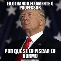 EU OLHANDO FIXAMENTE O PROFESSORPOR QUE SE EU PISCAR EU DURMO